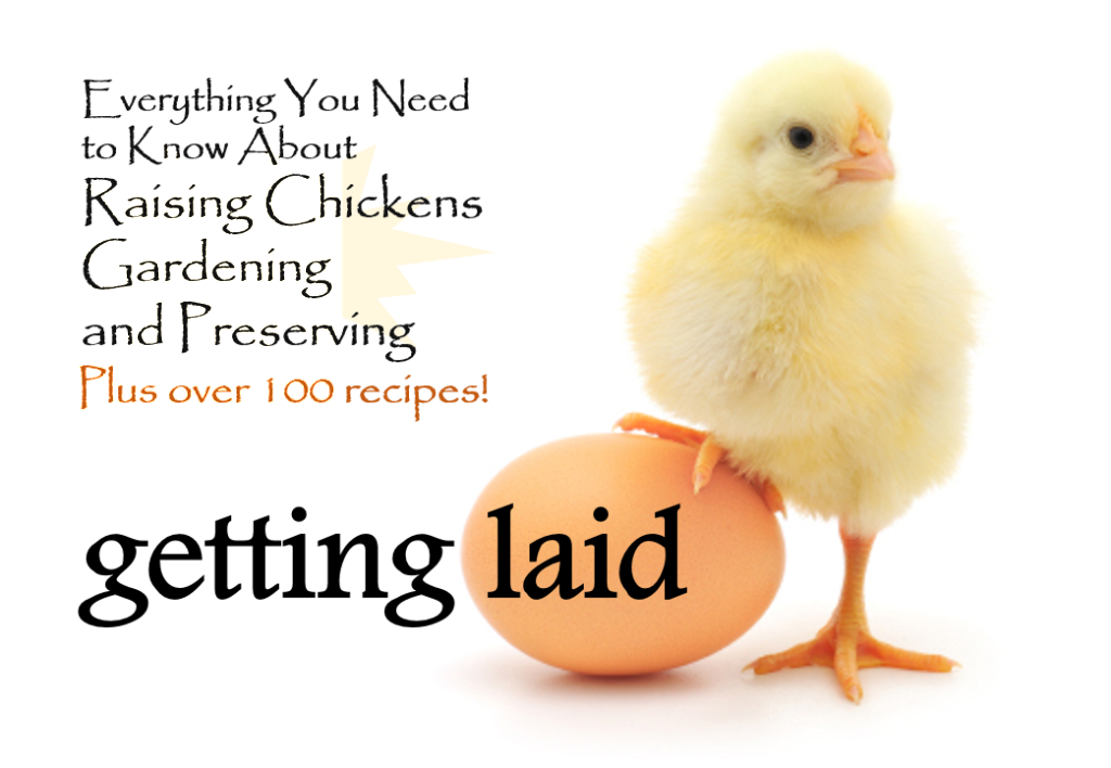Getting Laid: Everything You Need to Know About Raising Chickens, Gardening and Preserving - Plus over 100 Recipes! A true farm to table book!